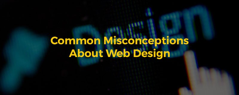 Common Misconceptions About Web Design And Development